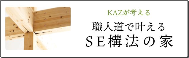 KAZが考える職人道で叶えるSE構法の家